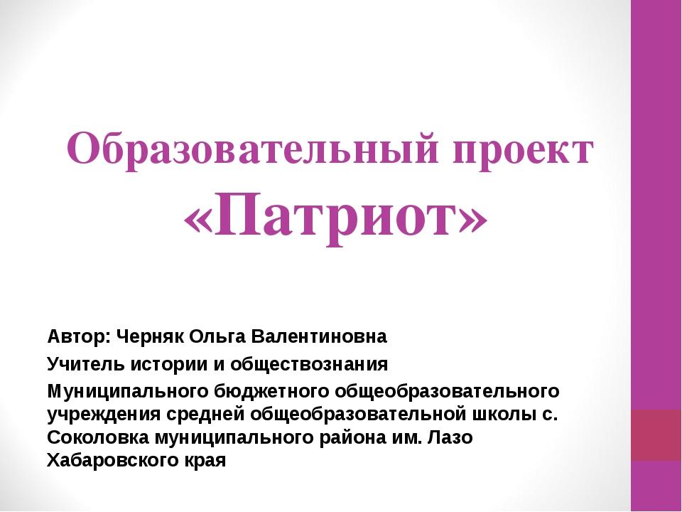 Образовательный проект «Патриот» Автор: Черняк Ольга Валентиновна Учитель ист...