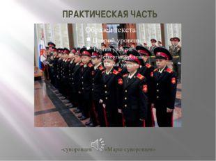ПРАКТИЧЕСКАЯ ЧАСТЬ -суворовцев«Марш суворовцев»