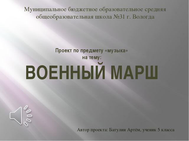 Проект по предмету «музыка» на тему: ВОЕННЫЙ МАРШ Муниципальное бюджетное обр...