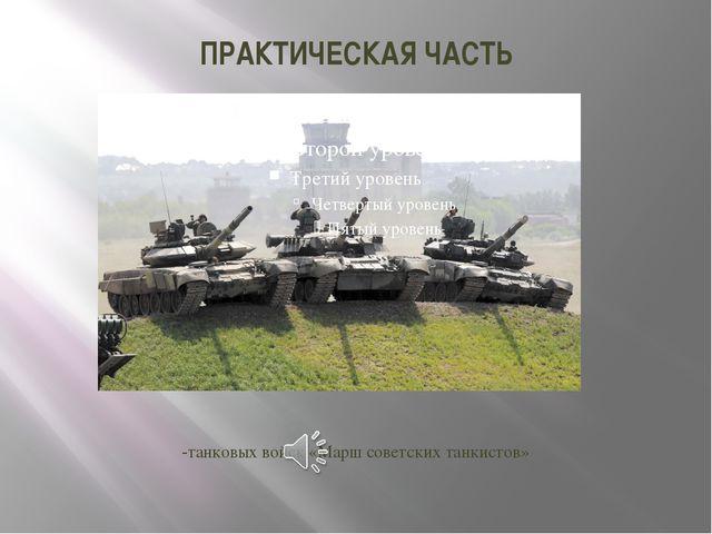 ПРАКТИЧЕСКАЯ ЧАСТЬ -танковых войск«Марш советских танкистов»