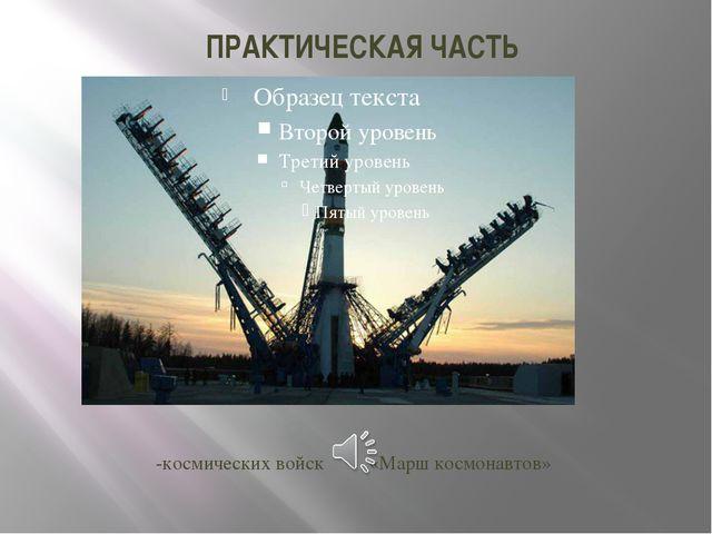 ПРАКТИЧЕСКАЯ ЧАСТЬ -космических войск«Марш космонавтов»