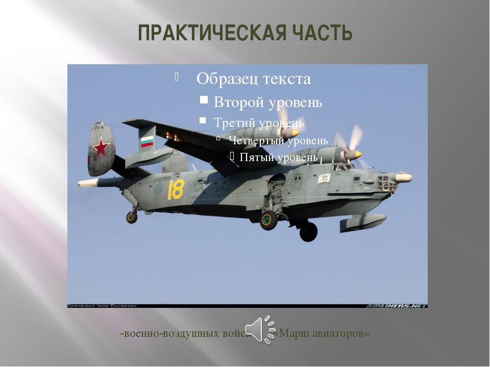 ПРАКТИЧЕСКАЯ ЧАСТЬ -военно-воздушных войск «Марш авиаторов»