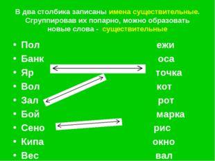 В два столбика записаны имена существительные. Сгруппировав их попарно, можно