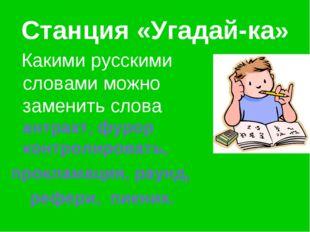 Станция «Угадай-ка» Какими русскими словами можно заменить слова антракт, фур