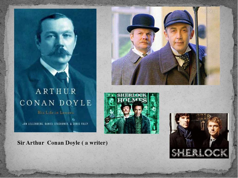 Sir Arthur Conan Doyle ( a writer)