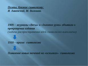 Поэты, близкие символизму: И. Анненский, М. Волошин. 1909 – журналы «Весы» и