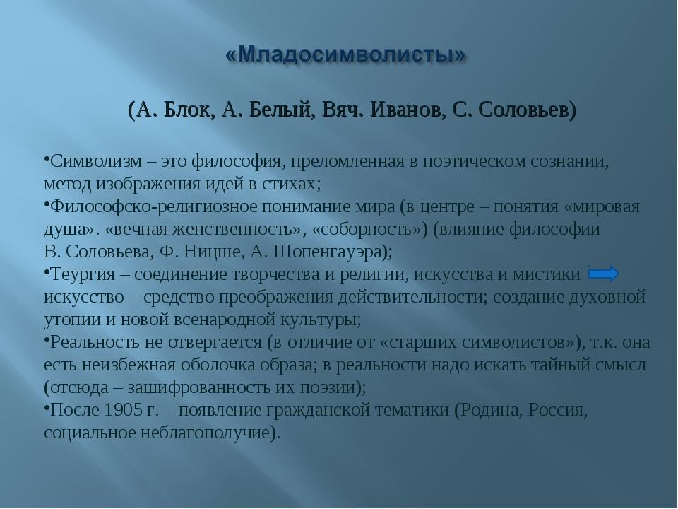 (А. Блок, А. Белый, Вяч. Иванов, С. Соловьев) Символизм – это философия, прел...