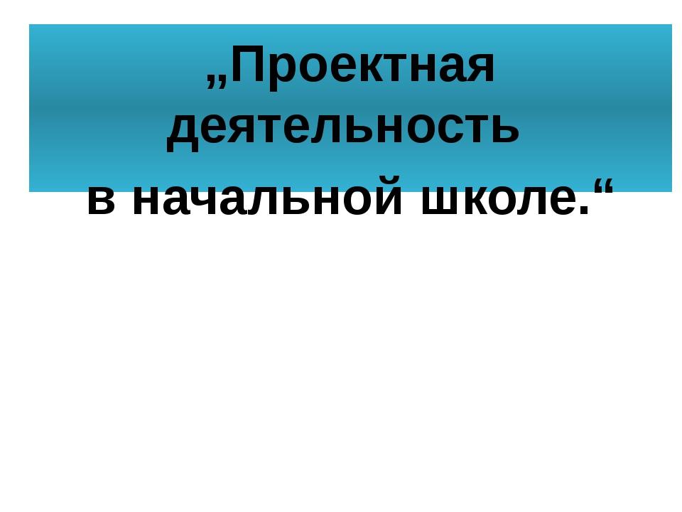 """""""Проектная деятельность в начальной школе."""""""