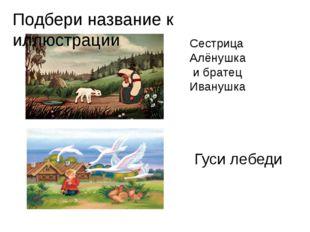 Сестрица Алёнушка и братец Иванушка Гуси лебеди Подбери название к иллюстрации