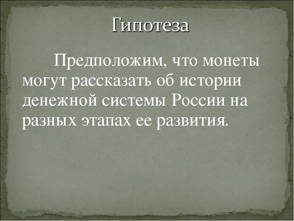 Предположим, что монеты могут рассказать об истории денежной системы России...