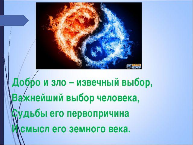 Добро и зло – извечный выбор, Важнейший выбор человека, Судьбы его первопричи...