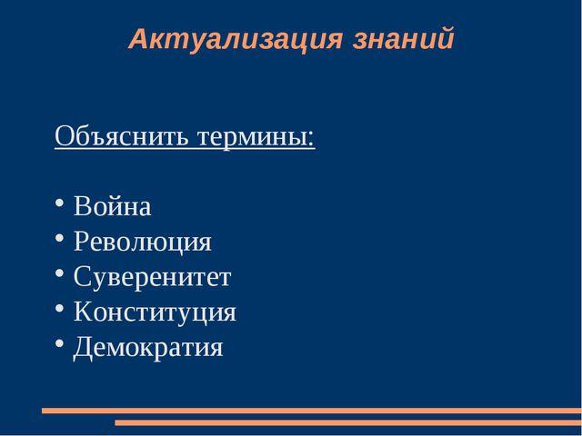 Актуализация знаний Объяснить термины: Война Революция Суверенитет Конституци...