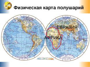 Физическая карта полушарий АФРИКА ЕВРАЗИЯ СЕВЕРНАЯ АМЕРИКА ЮЖНАЯ АМЕРИКА АВСТ