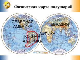 Физическая карта полушарий Е в р а з и я Северная Америка Южная Америка Африк