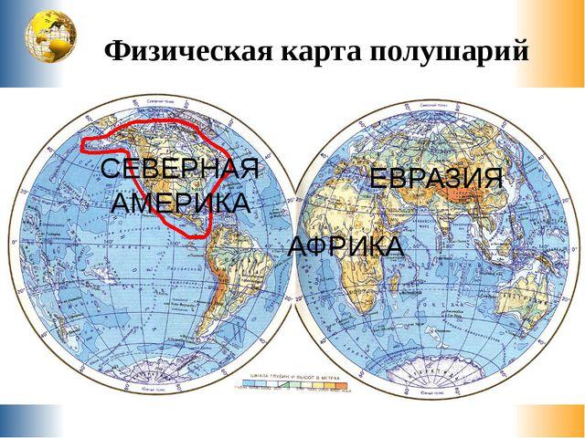Физическая карта полушарий АФРИКА ЕВРАЗИЯ АВСТРАЛИЯ СЕВЕРНАЯ АМЕРИКА ЮЖНАЯ АМ...