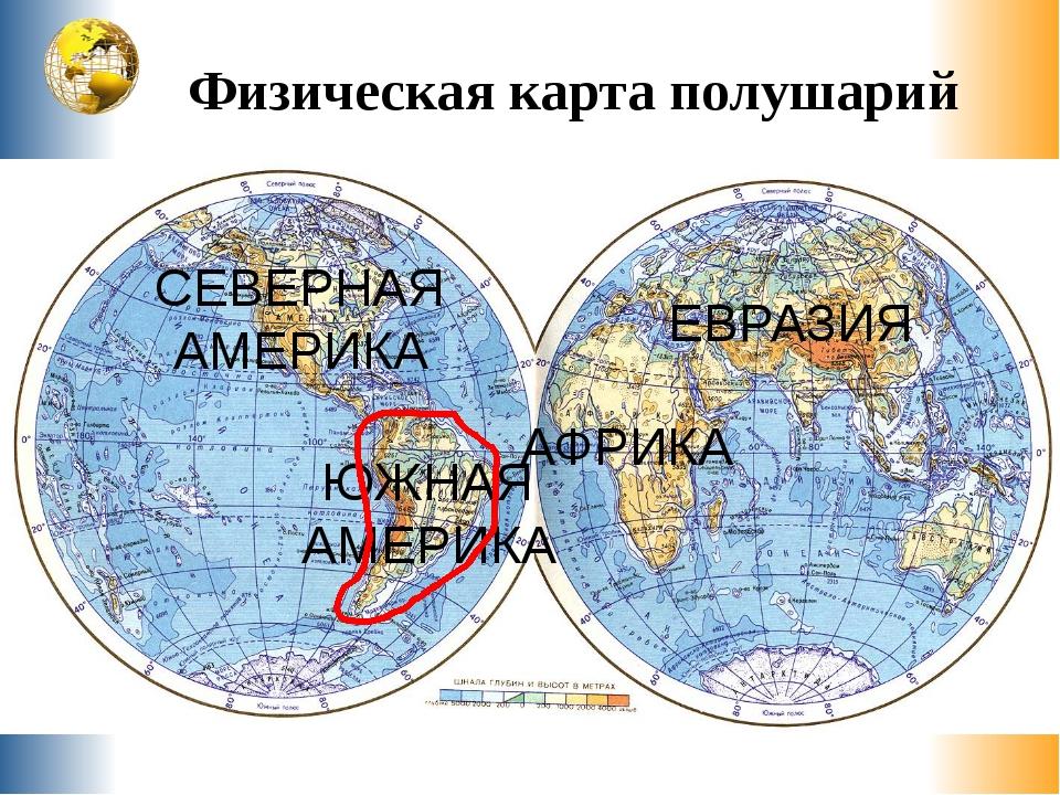 Физическая карта полушарий Е в р а з и я Северная Америка Южная Америка Африк...