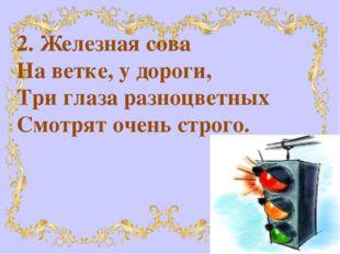 2. Железная сова На ветке, у дороги, Три глаза разноцветных Смотрят очень стр
