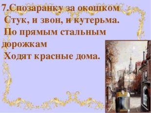 7.Спозаранку за окошком Стук, и звон, и кутерьма. По прямым стальным дорожк