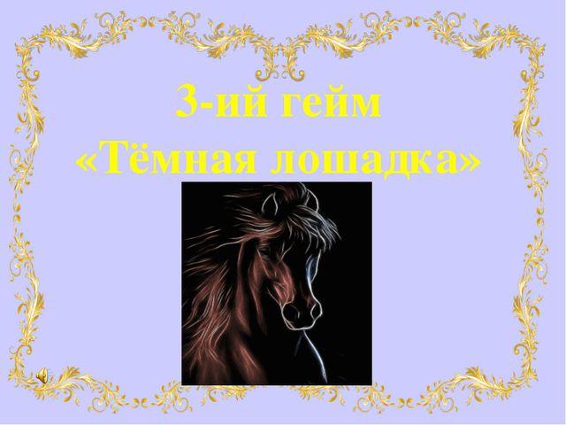 3-ий гейм «Тёмная лошадка»