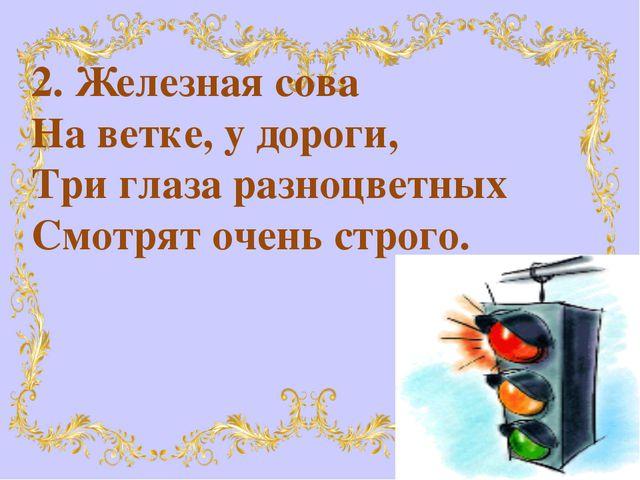 2. Железная сова На ветке, у дороги, Три глаза разноцветных Смотрят очень стр...