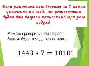 Если умножить ваш возраст на 7,затем умножить на 1443, то результатом буде