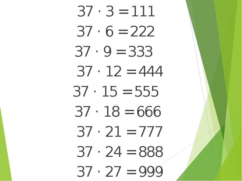 37 · 3 = 111 37 · 6 = 222 37 · 9 = 333 37 · 12 = 444 37 · 15 = 555 37 · 18 =...