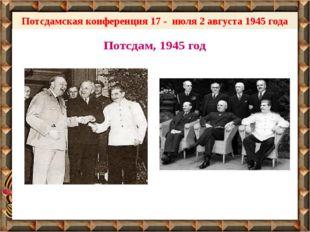 Потсдамская конференция 17 - июля 2 августа 1945 года