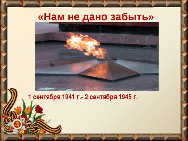 «Нам не дано забыть» 1 сентября 1941 г.- 2 сентября 1945 г.