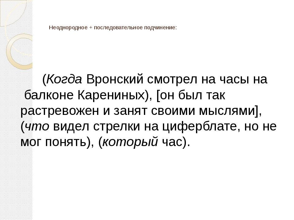 Неоднородное + последовательное подчинение: (Когда Вронский смотрел на часы...