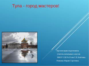 Тула - город мастеров! Презентацию подготовила учитель начальных классов МБОУ