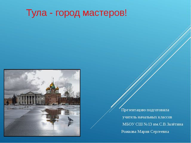 Тула - город мастеров! Презентацию подготовила учитель начальных классов МБОУ...