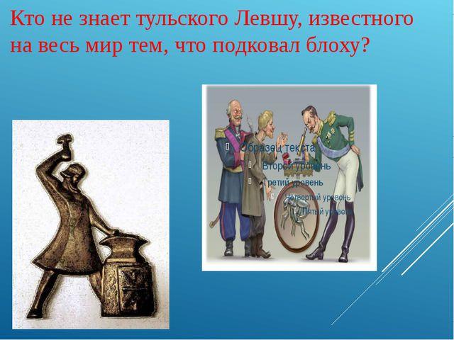 Кто не знает тульского Левшу, известного на весь мир тем, что подковал блоху?
