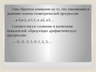 Они обратили внимание на то, что умножению и делению членов геометрической