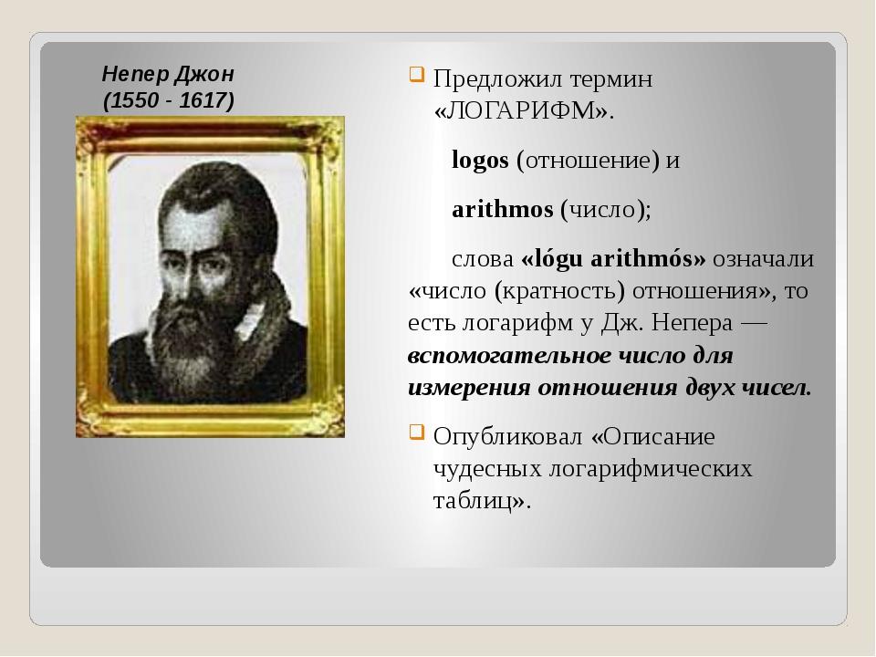 Предложил термин «ЛОГАРИФМ». logos (отношение) и arithmos (число); слова «...