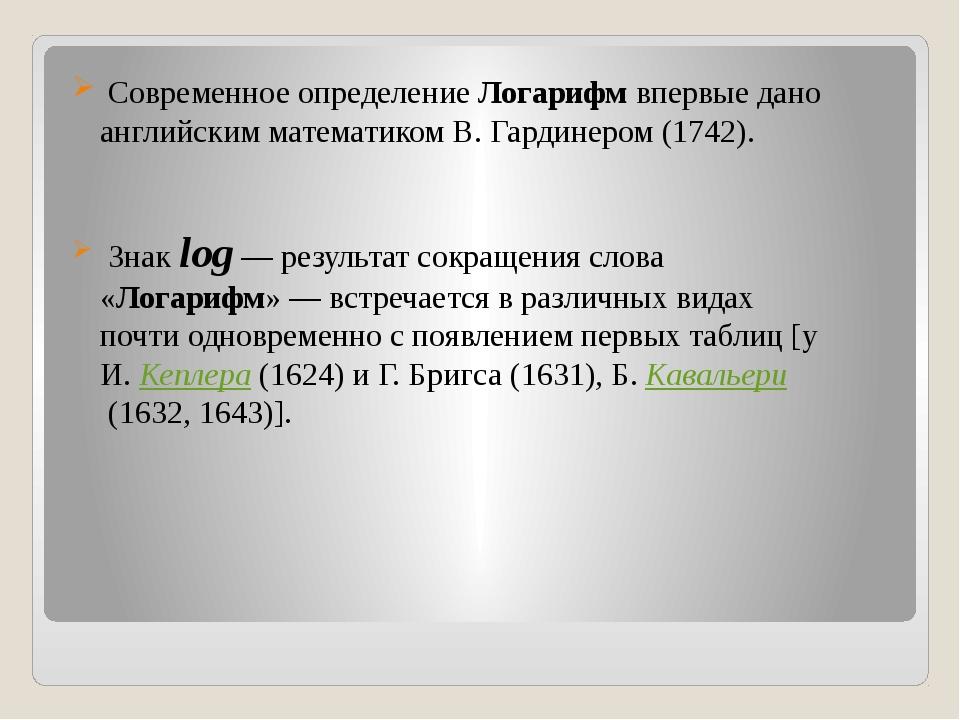 Современное определениеЛогарифм впервые дано английским математиком В. Гард...