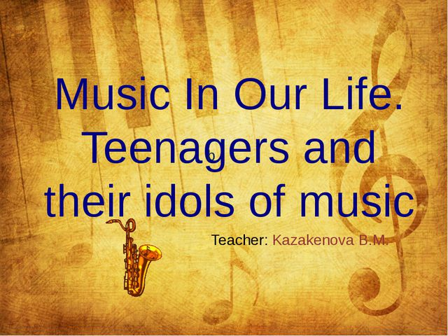 Music In Our Life. Teenagers and their idols of music b Teacher: Kazakenova...