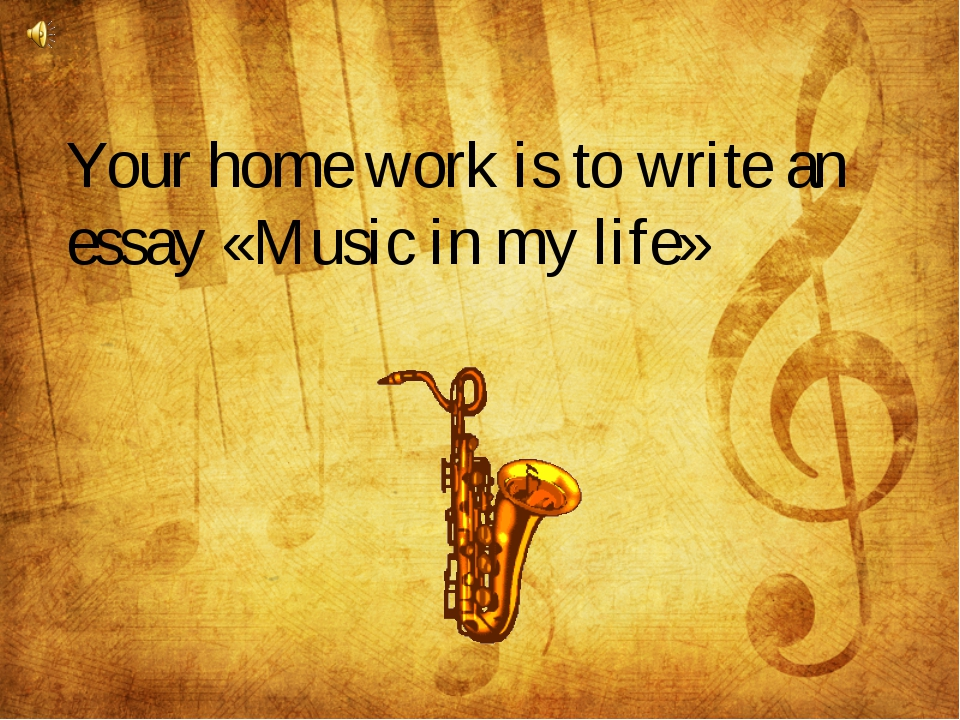 Your home work is to write an essay «Music in my life»