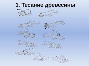 1. Тесание древесины