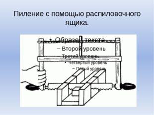 Пиление с помощью распиловочного ящика.