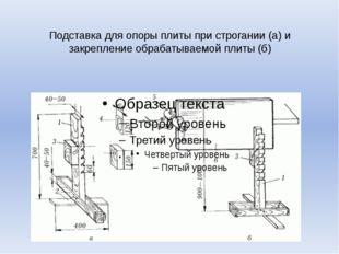 Подставка для опоры плиты при строгании (а) и закрепление обрабатываемой плит
