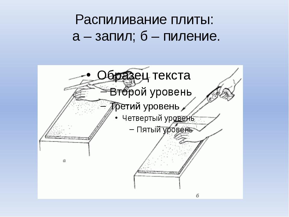 Распиливание плиты: а – запил; б – пиление.