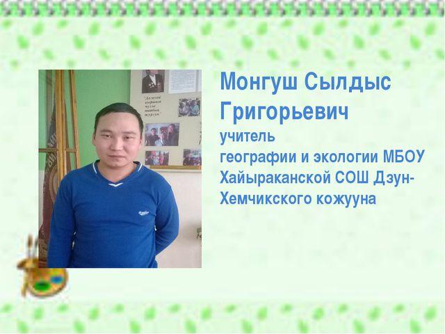 Монгуш Сылдыс Григорьевич учитель географии и экологии МБОУ Хайыраканской СОШ...