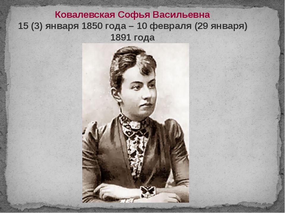 Ковалевская Софья Васильевна 15 (3) января 1850 года – 10 февраля (29 января)...