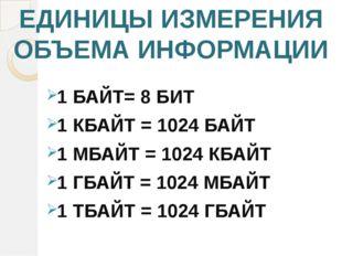 ЕДИНИЦЫ ИЗМЕРЕНИЯ ОБЪЕМА ИНФОРМАЦИИ 1 БАЙТ= 8 БИТ 1 КБАЙТ = 1024 БАЙТ 1 МБАЙТ