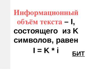 Информационный объём текста – I, состоящего из K символов, равен I = K * i БИТ