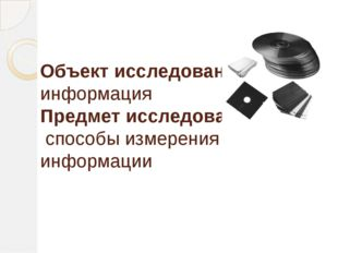 Объект исследования: информация Предмет исследования: способы измерения инфор