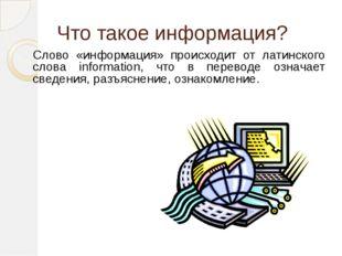 Что такое информация? Слово «информация» происходит от латинского слова infor