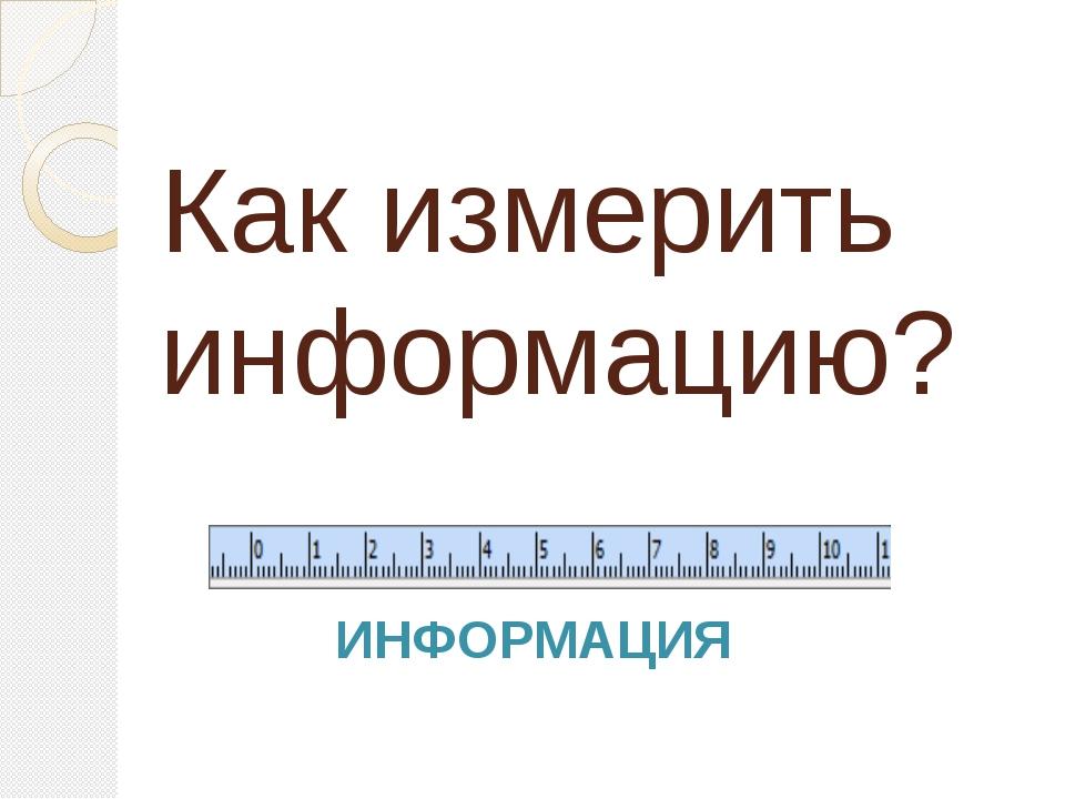 Как измерить информацию? ИНФОРМАЦИЯ