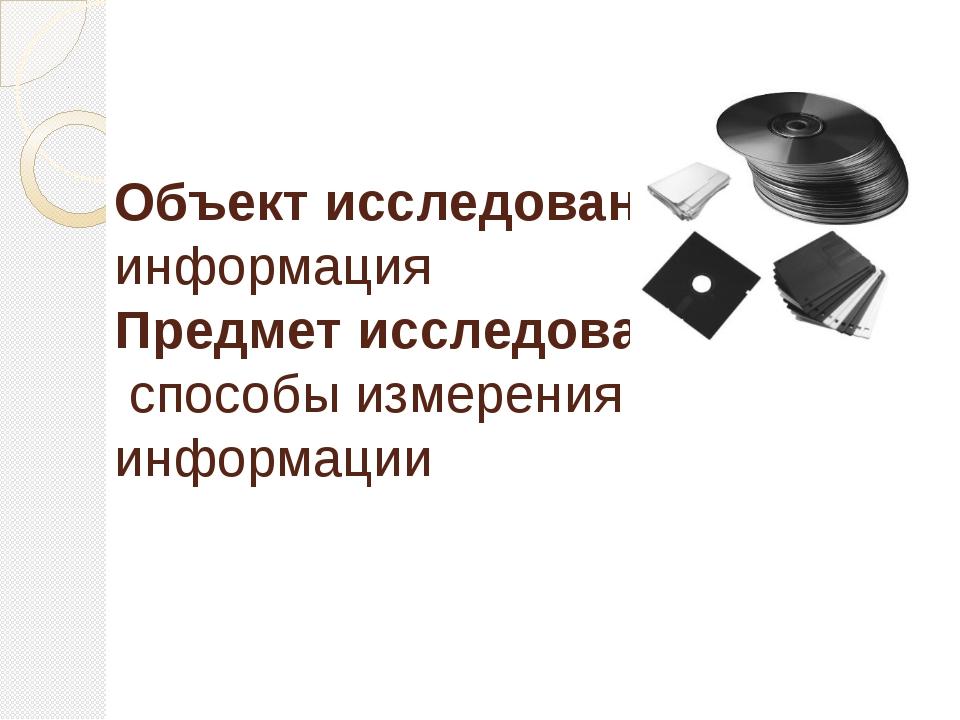Объект исследования: информация Предмет исследования: способы измерения инфор...