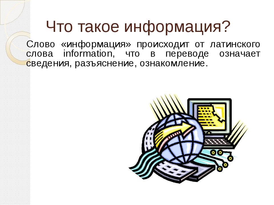 Что такое информация? Слово «информация» происходит от латинского слова infor...